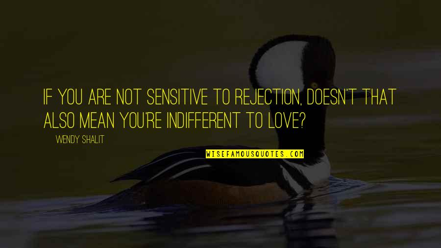 Love Doesn't Mean Quotes By Wendy Shalit: If you are not sensitive to rejection, doesn't