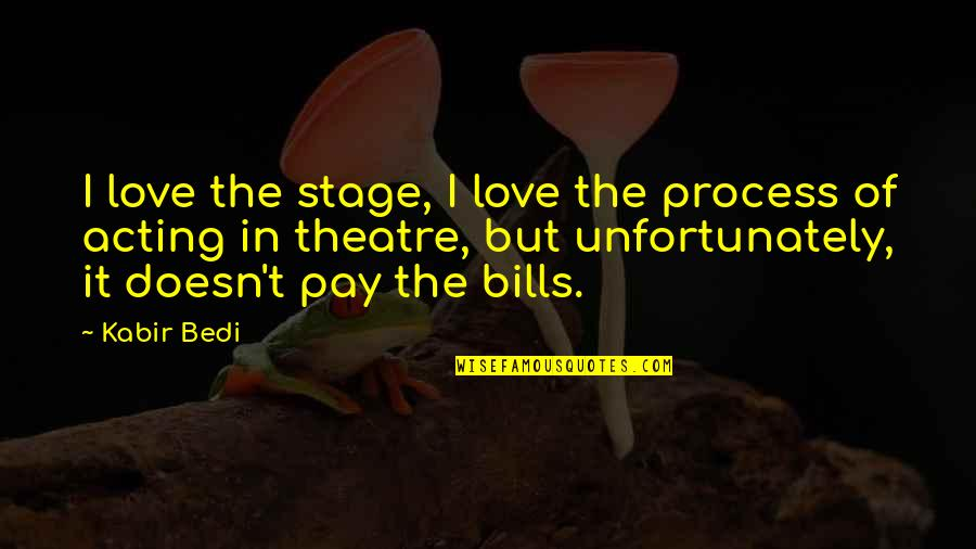 Love Doesn't Pay Bills Quotes By Kabir Bedi: I love the stage, I love the process