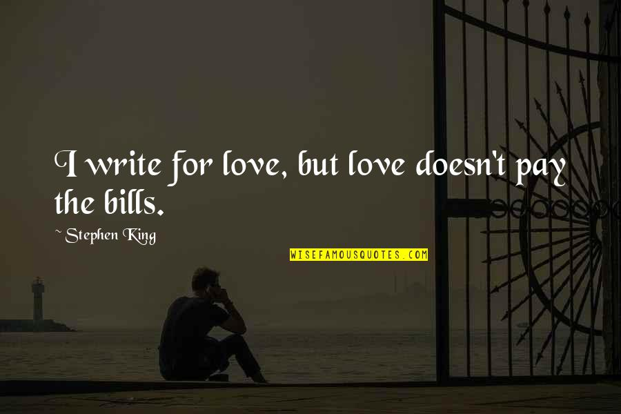 Love Doesn't Pay Bills Quotes By Stephen King: I write for love, but love doesn't pay