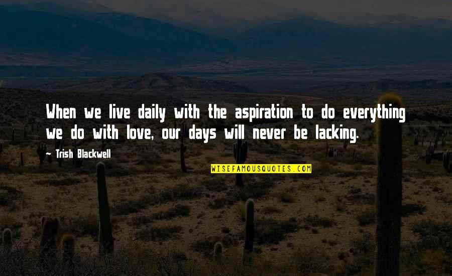 Love Drake Tumblr Quotes By Trish Blackwell: When we live daily with the aspiration to