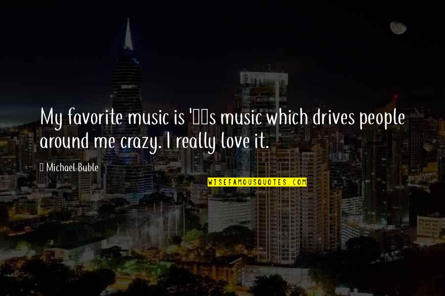 Love Drives Me Crazy Quotes By Michael Buble: My favorite music is '80s music which drives