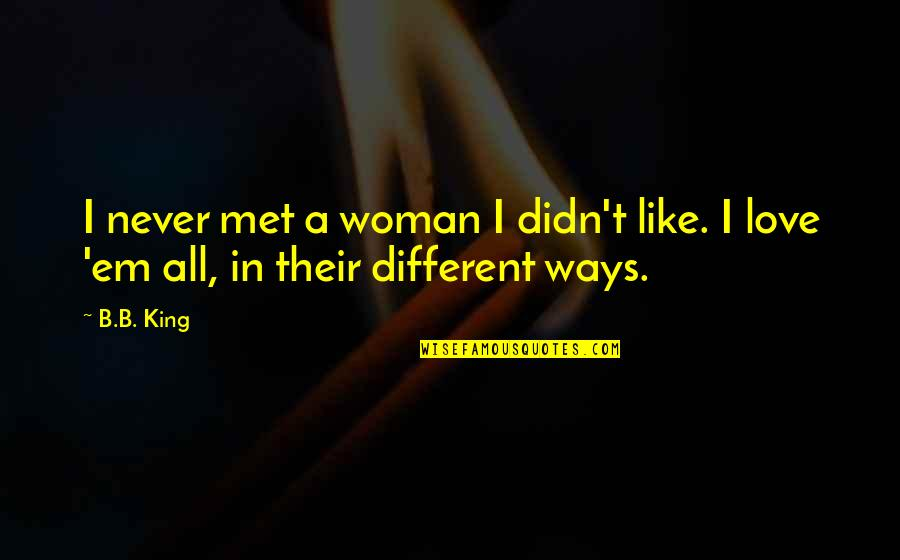 Love Em All Quotes By B.B. King: I never met a woman I didn't like.