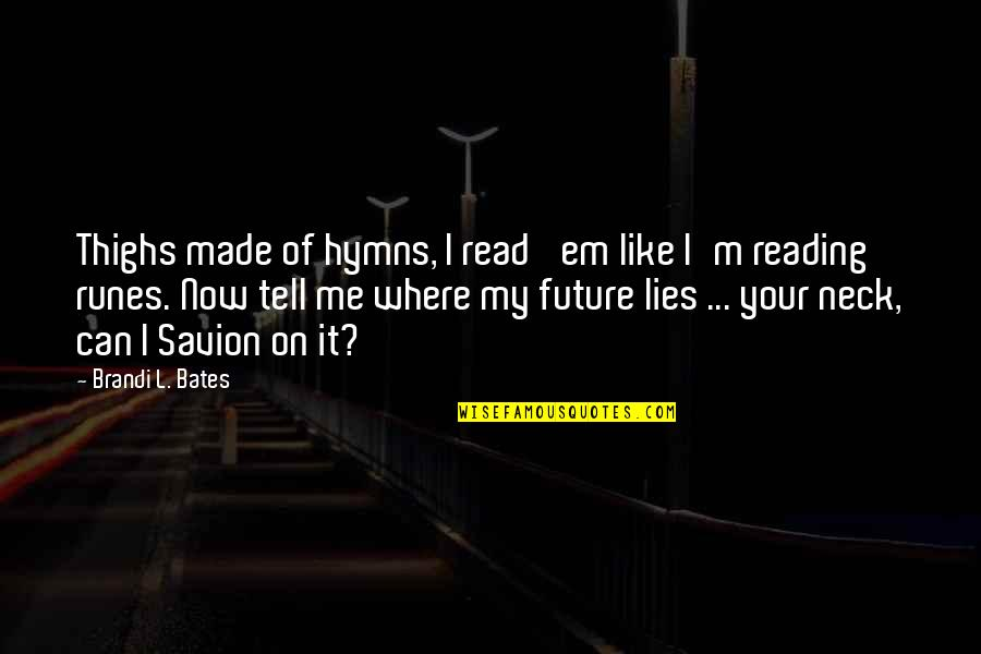Love Em All Quotes By Brandi L. Bates: Thighs made of hymns, I read 'em like