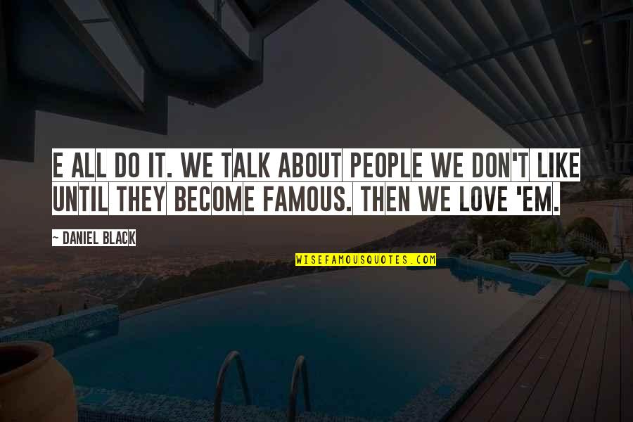 Love Em All Quotes By Daniel Black: E all do it. We talk about people