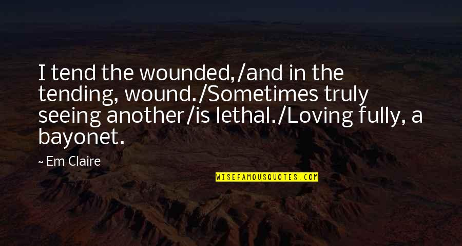 Love Em All Quotes By Em Claire: I tend the wounded,/and in the tending, wound./Sometimes