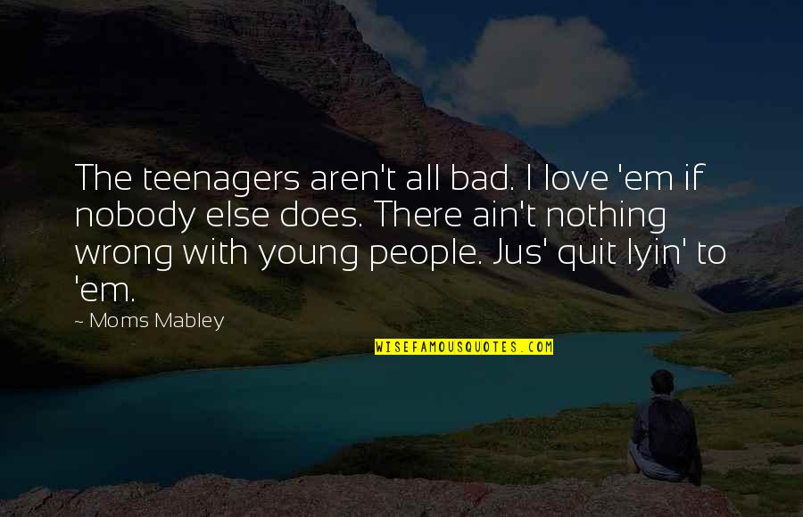 Love Em All Quotes By Moms Mabley: The teenagers aren't all bad. I love 'em