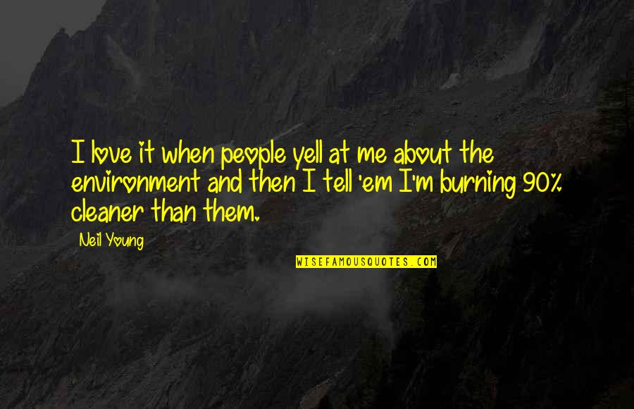 Love Em All Quotes By Neil Young: I love it when people yell at me
