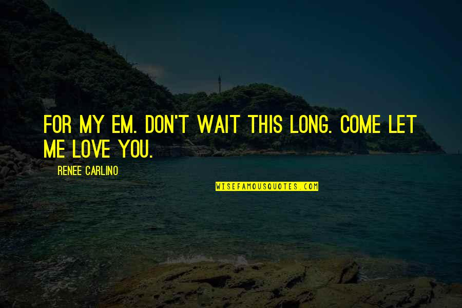 Love Em All Quotes By Renee Carlino: For my Em. Don't wait this long. Come