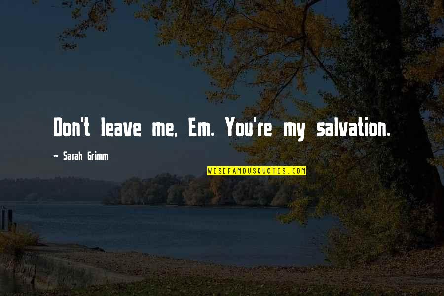 Love Em All Quotes By Sarah Grimm: Don't leave me, Em. You're my salvation.