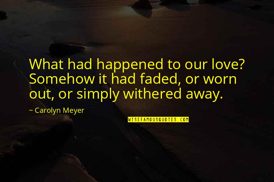 Love Faded Quotes By Carolyn Meyer: What had happened to our love? Somehow it
