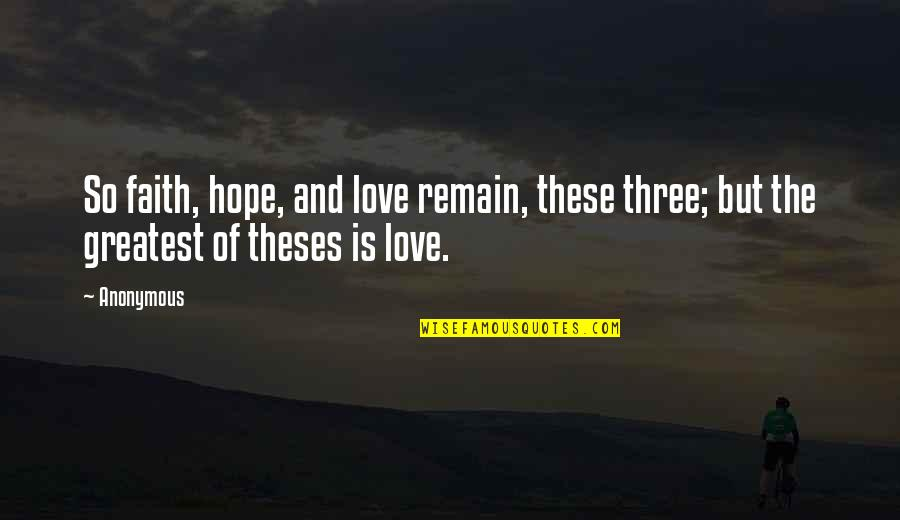 Love Faith And Hope Quotes By Anonymous: So faith, hope, and love remain, these three;
