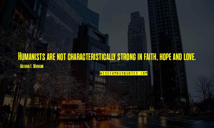 Love Faith And Hope Quotes By Arthur E. Morgan: Humanists are not characteristically strong in faith, hope