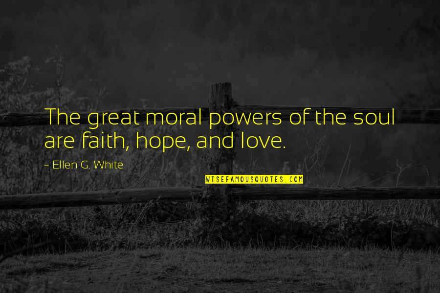 Love Faith And Hope Quotes By Ellen G. White: The great moral powers of the soul are