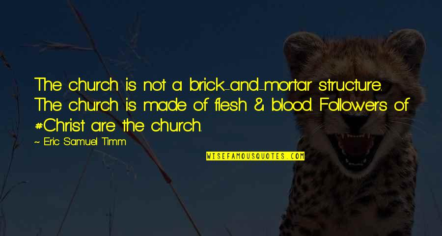 Love Faith And Hope Quotes By Eric Samuel Timm: The church is not a brick-and-mortar structure. The