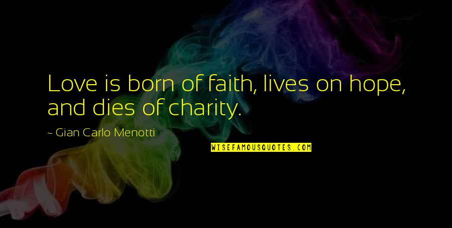 Love Faith And Hope Quotes By Gian Carlo Menotti: Love is born of faith, lives on hope,