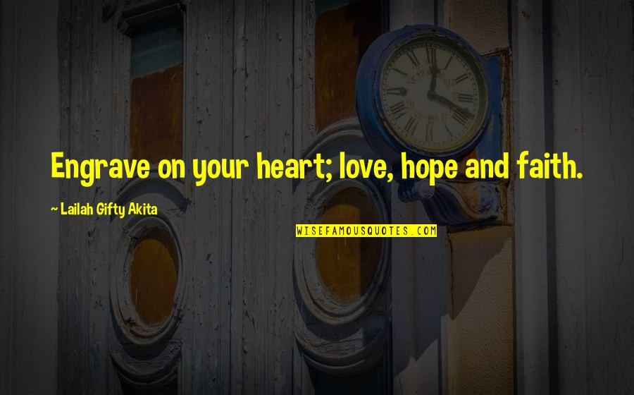 Love Faith And Hope Quotes By Lailah Gifty Akita: Engrave on your heart; love, hope and faith.