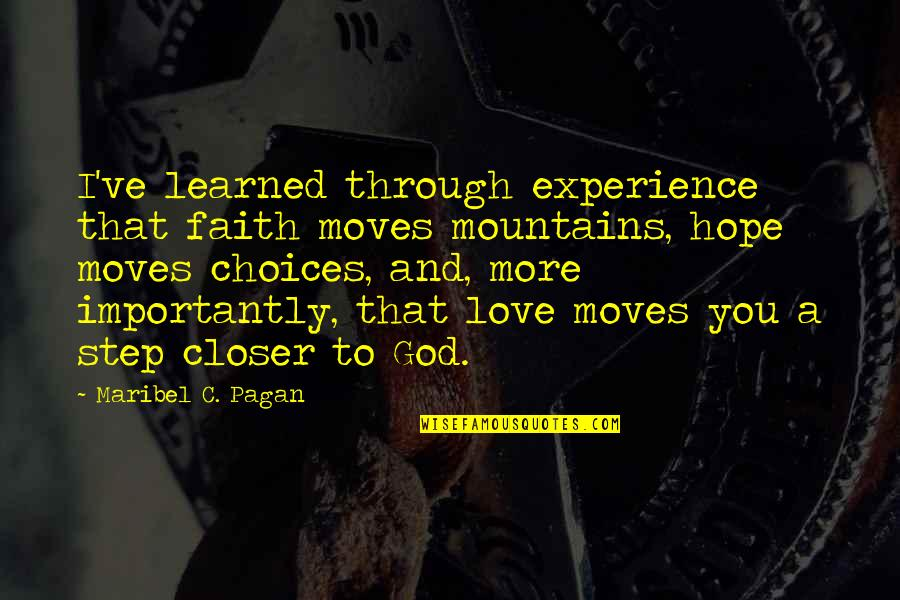 Love Faith And Hope Quotes By Maribel C. Pagan: I've learned through experience that faith moves mountains,