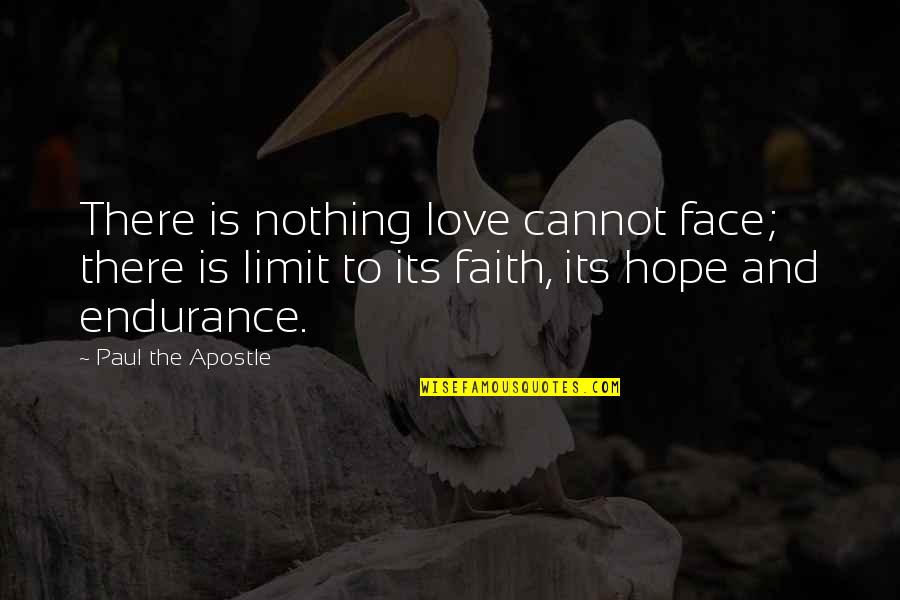 Love Faith And Hope Quotes By Paul The Apostle: There is nothing love cannot face; there is