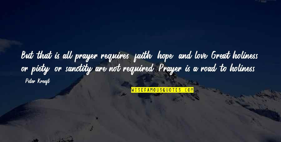 Love Faith And Hope Quotes By Peter Kreeft: But that is all prayer requires: faith, hope,