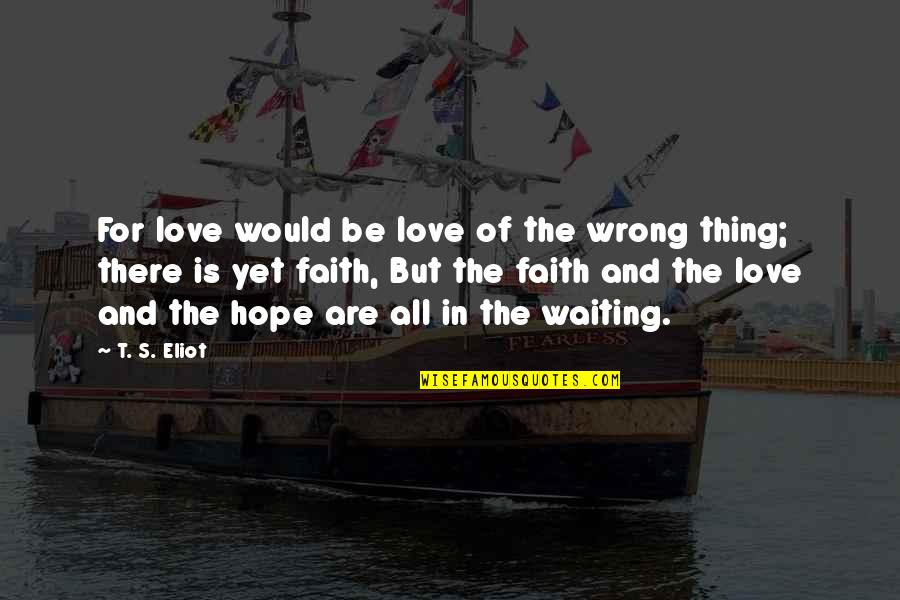 Love Faith And Hope Quotes By T. S. Eliot: For love would be love of the wrong