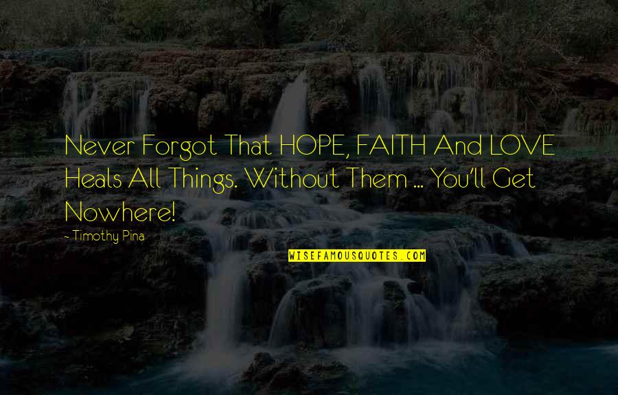 Love Faith And Hope Quotes By Timothy Pina: Never Forgot That HOPE, FAITH And LOVE Heals