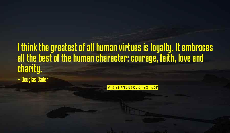 Love Faith Loyalty Quotes By Douglas Bader: I think the greatest of all human virtues
