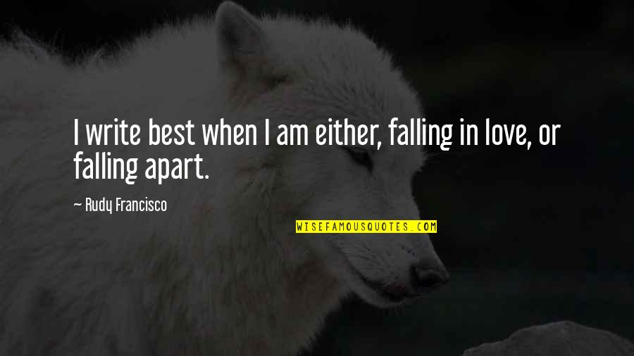 Love Falling Apart Quotes By Rudy Francisco: I write best when I am either, falling