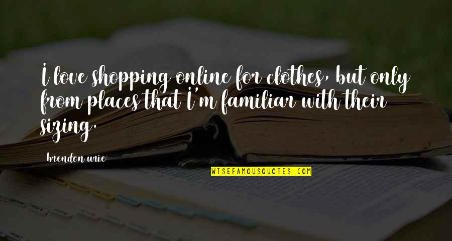 Love Familiar Quotes By Brendon Urie: I love shopping online for clothes, but only
