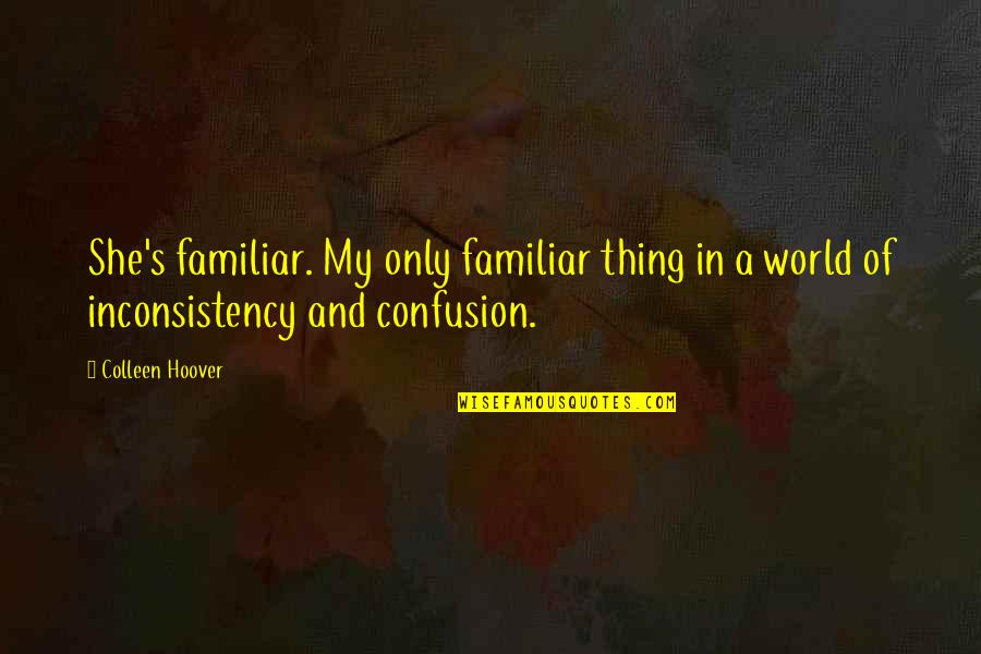 Love Familiar Quotes By Colleen Hoover: She's familiar. My only familiar thing in a