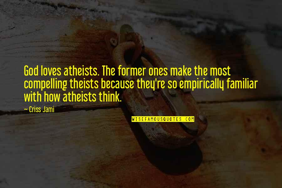 Love Familiar Quotes By Criss Jami: God loves atheists. The former ones make the