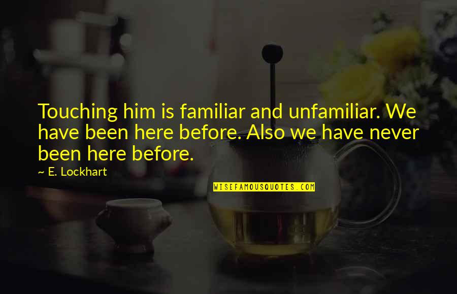Love Familiar Quotes By E. Lockhart: Touching him is familiar and unfamiliar. We have
