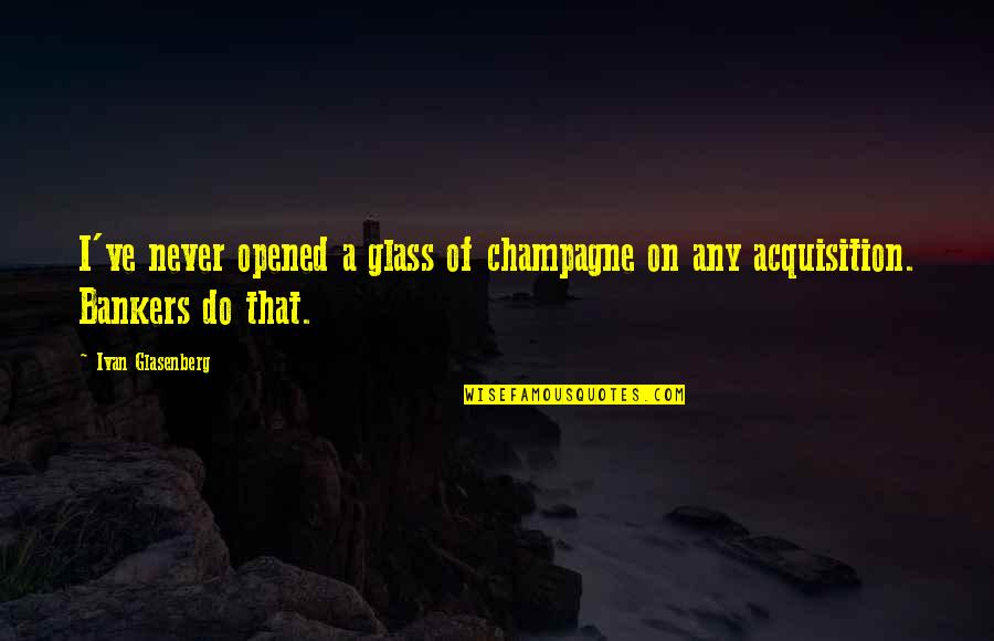 Love Familiar Quotes By Ivan Glasenberg: I've never opened a glass of champagne on