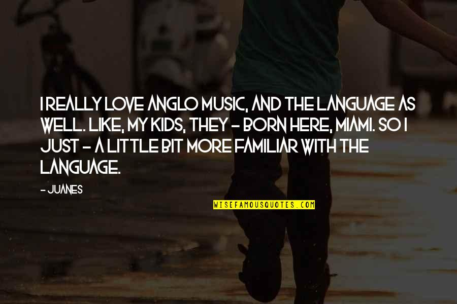 Love Familiar Quotes By Juanes: I really love Anglo music, and the language