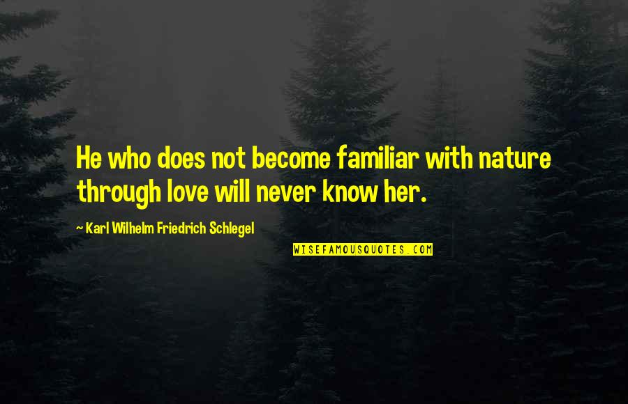 Love Familiar Quotes By Karl Wilhelm Friedrich Schlegel: He who does not become familiar with nature