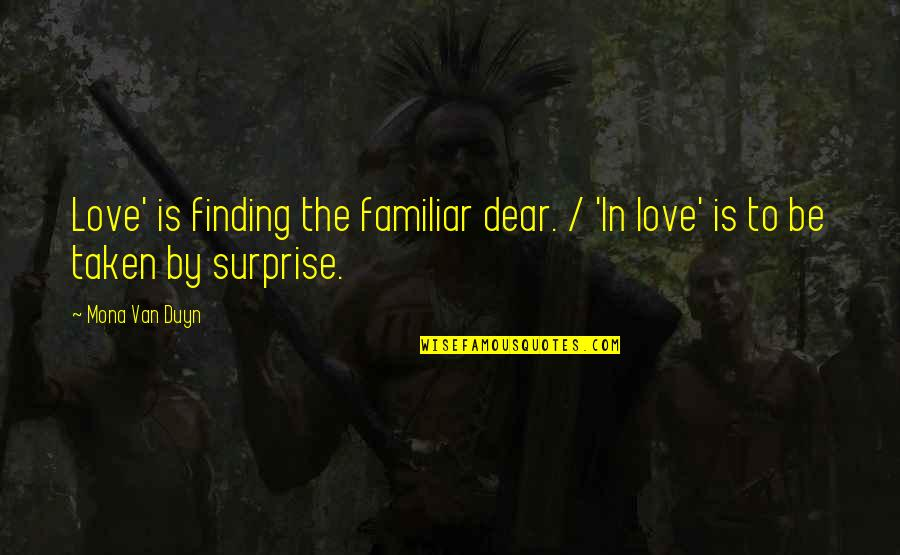Love Familiar Quotes By Mona Van Duyn: Love' is finding the familiar dear. / 'In