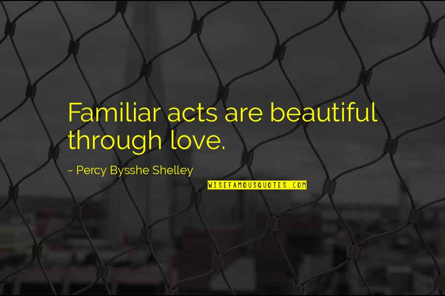 Love Familiar Quotes By Percy Bysshe Shelley: Familiar acts are beautiful through love.