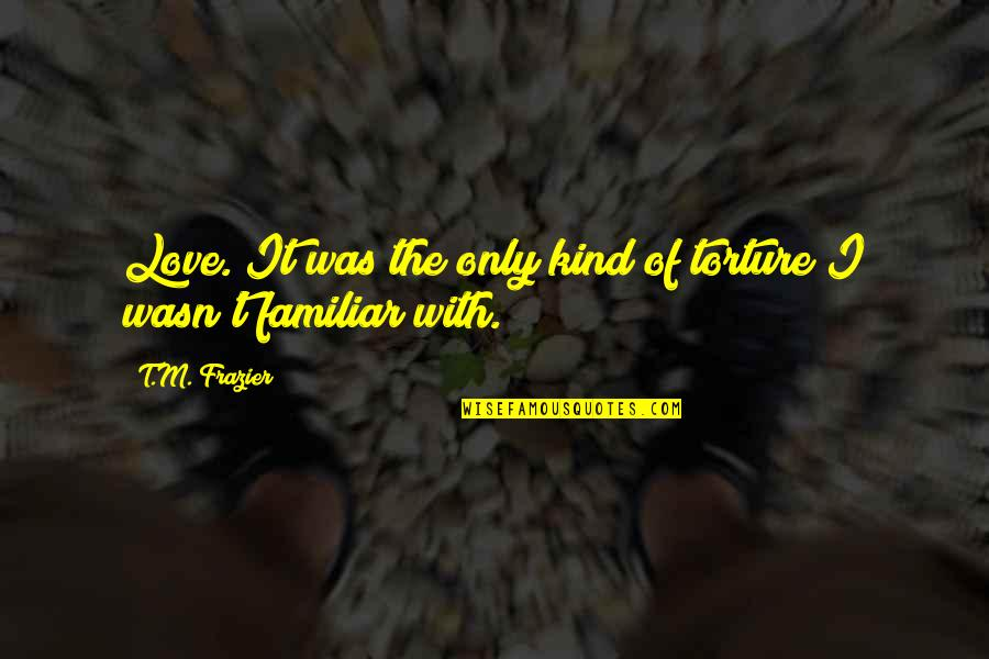 Love Familiar Quotes By T.M. Frazier: Love. It was the only kind of torture