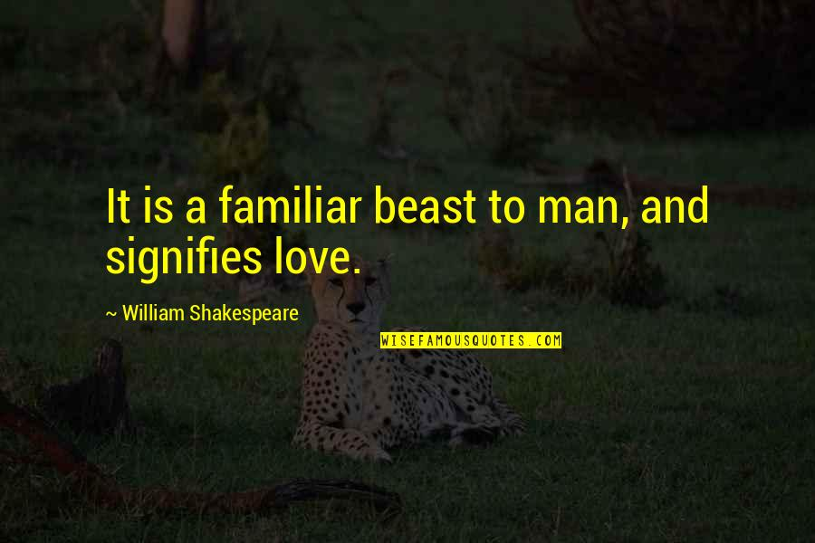 Love Familiar Quotes By William Shakespeare: It is a familiar beast to man, and