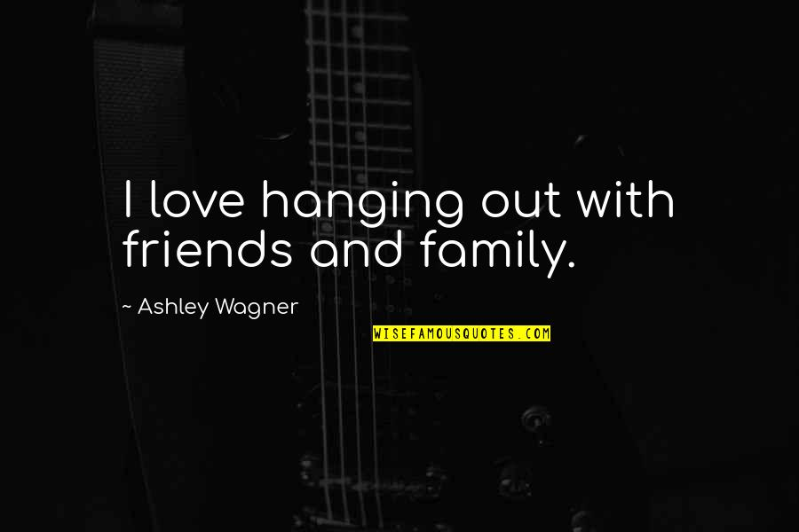 Love Family And Friends Quotes By Ashley Wagner: I love hanging out with friends and family.