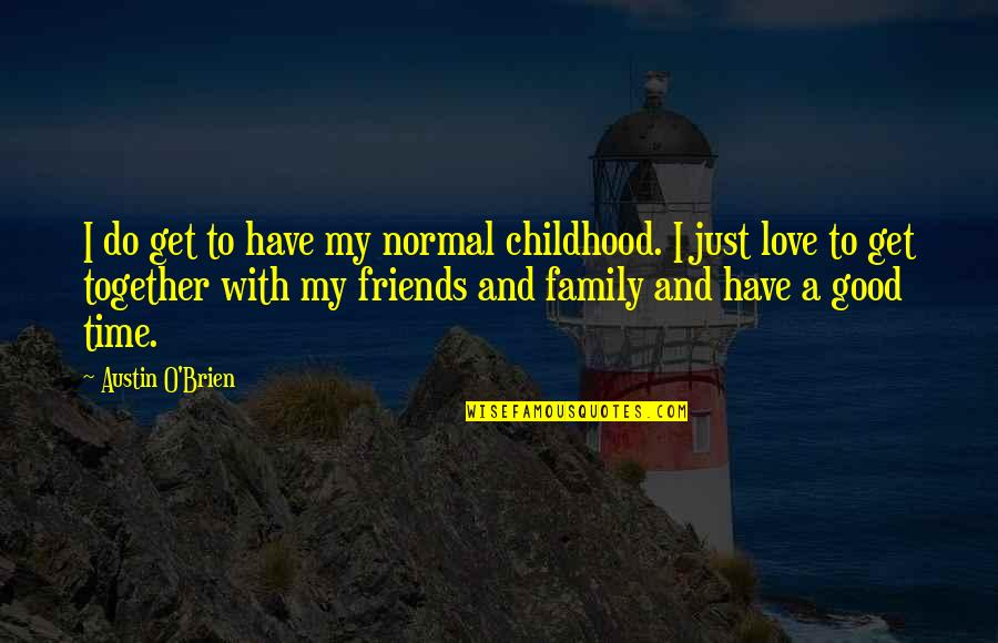 Love Family And Friends Quotes By Austin O'Brien: I do get to have my normal childhood.