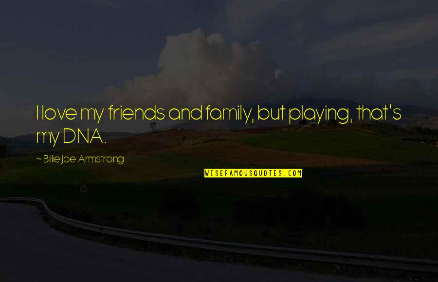 Love Family And Friends Quotes By Billie Joe Armstrong: I love my friends and family, but playing,