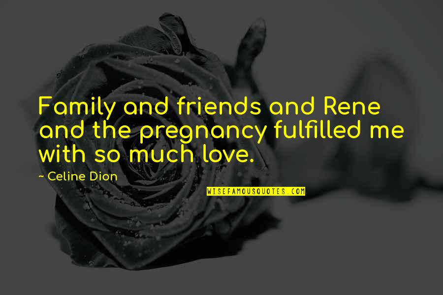 Love Family And Friends Quotes By Celine Dion: Family and friends and Rene and the pregnancy