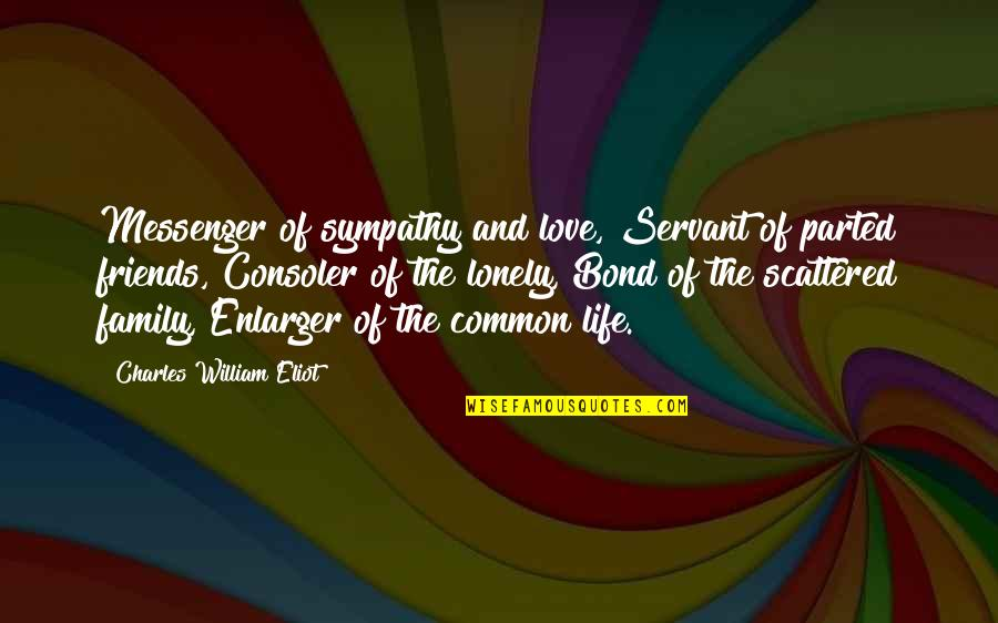 Love Family And Friends Quotes By Charles William Eliot: Messenger of sympathy and love, Servant of parted