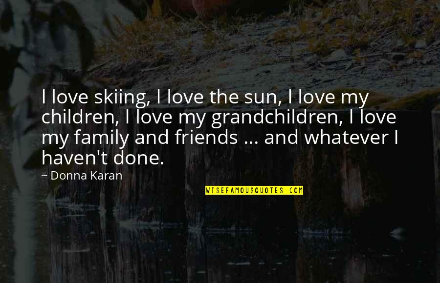 Love Family And Friends Quotes By Donna Karan: I love skiing, I love the sun, I