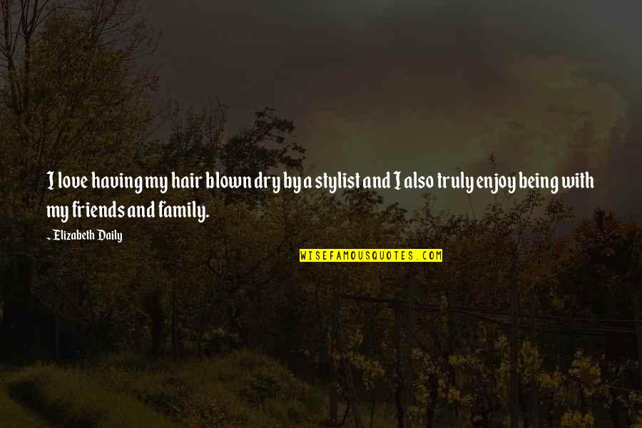 Love Family And Friends Quotes By Elizabeth Daily: I love having my hair blown dry by