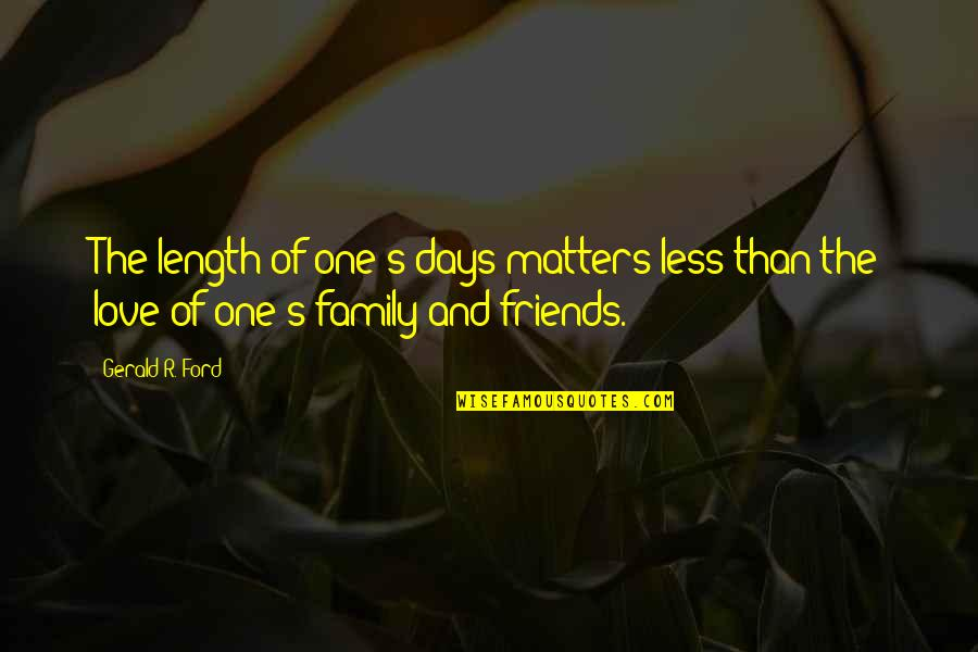 Love Family And Friends Quotes By Gerald R. Ford: The length of one's days matters less than