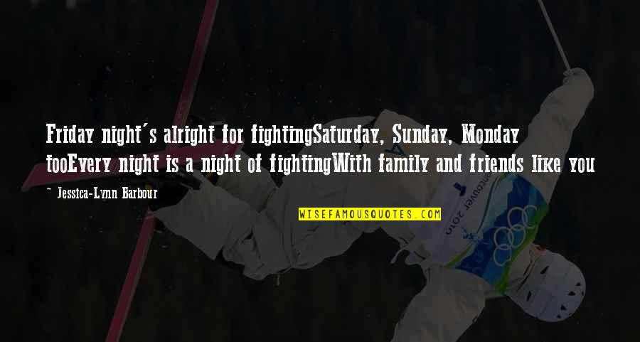 Love Family And Friends Quotes By Jessica-Lynn Barbour: Friday night's alright for fightingSaturday, Sunday, Monday tooEvery