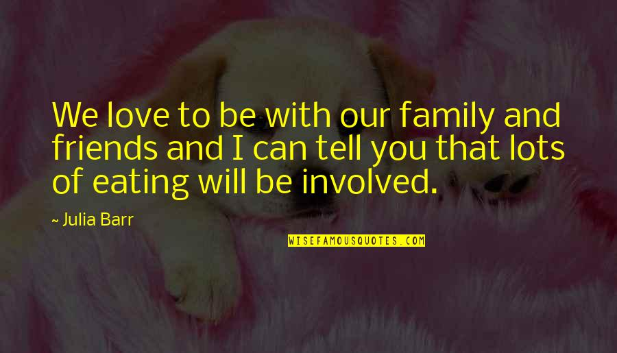 Love Family And Friends Quotes By Julia Barr: We love to be with our family and