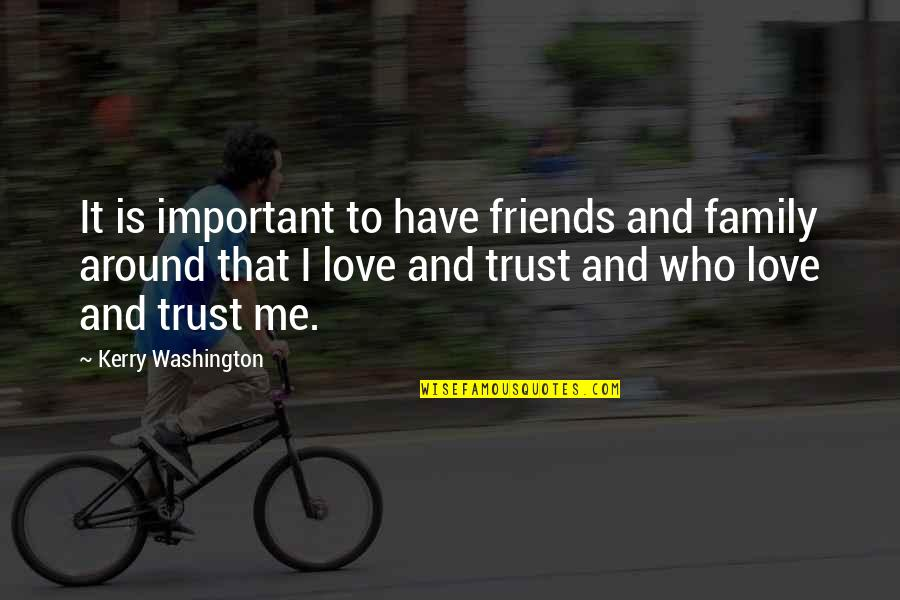 Love Family And Friends Quotes By Kerry Washington: It is important to have friends and family