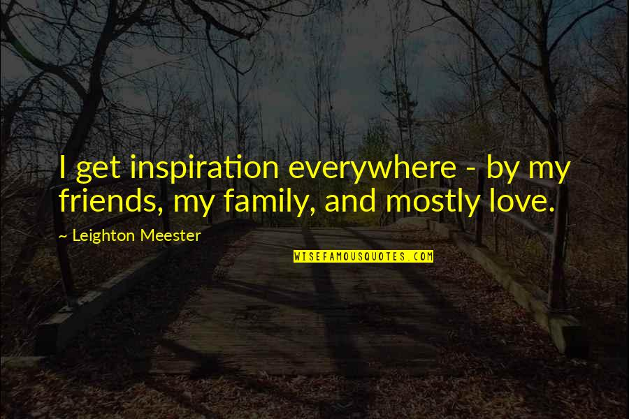 Love Family And Friends Quotes By Leighton Meester: I get inspiration everywhere - by my friends,